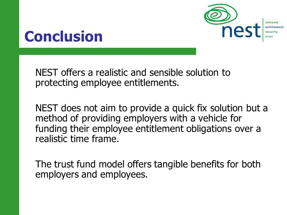 22 NEST offers a realistic and sensible solution to protecting employee entitlements. NEST does not aim to provide a quick fix solution but a method o