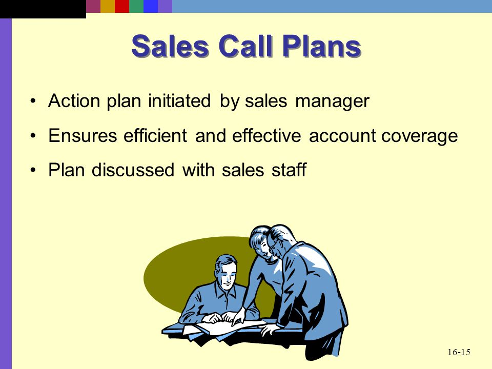 16-15 Sales Call Plans Action plan initiated by sales manager Ensures efficient and effective account coverage Plan discussed with sales staff