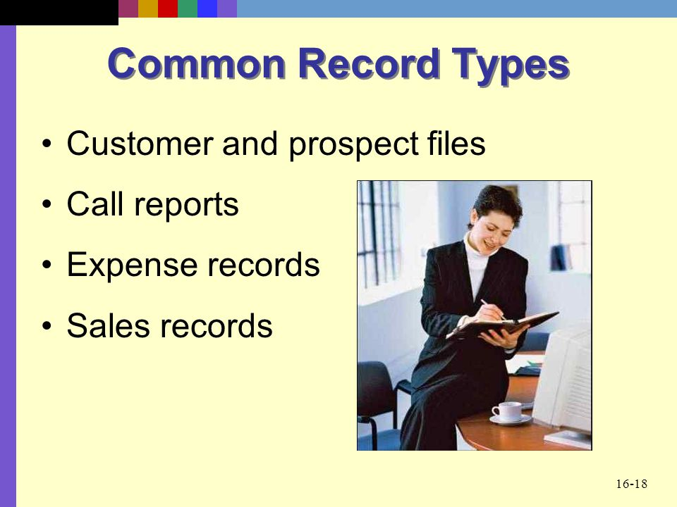 16-18 Common Record Types Customer and prospect files Call reports Expense records Sales records
