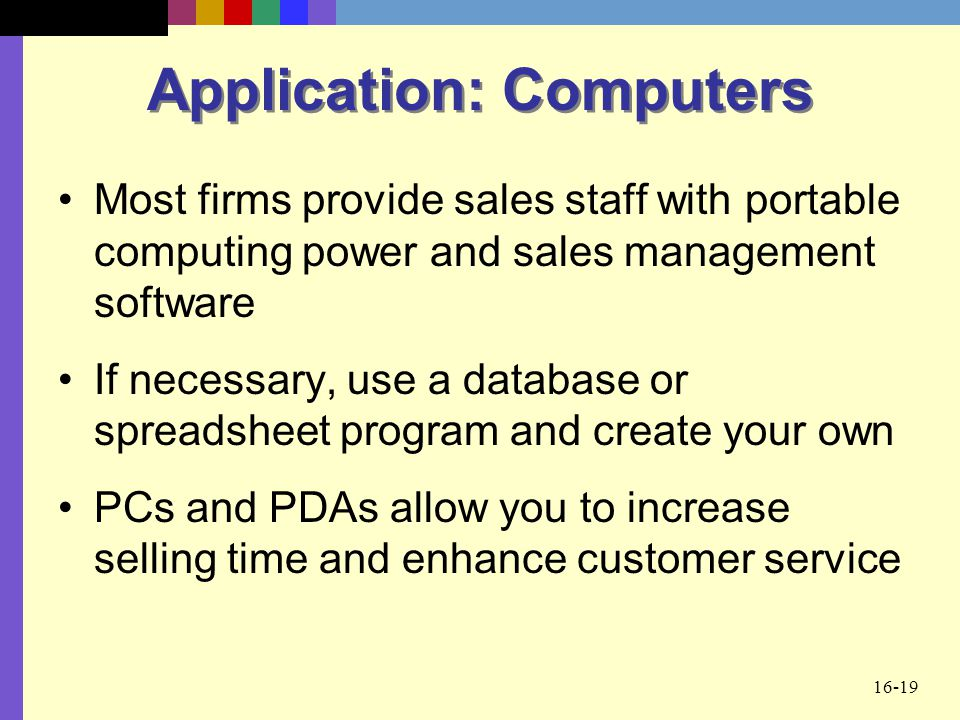 16-19 Application: Computers Most firms provide sales staff with portable computing power and sales management software If necessary, use a database o