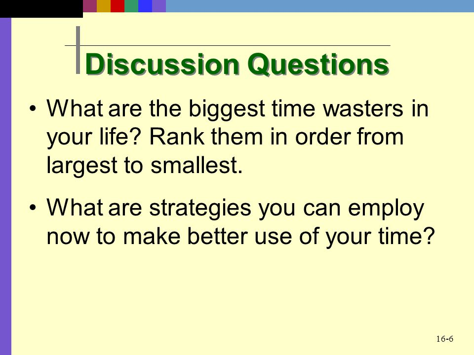 16-6 Discussion Questions What are the biggest time wasters in your life? Rank them in order from largest to smallest. What are strategies you can emp