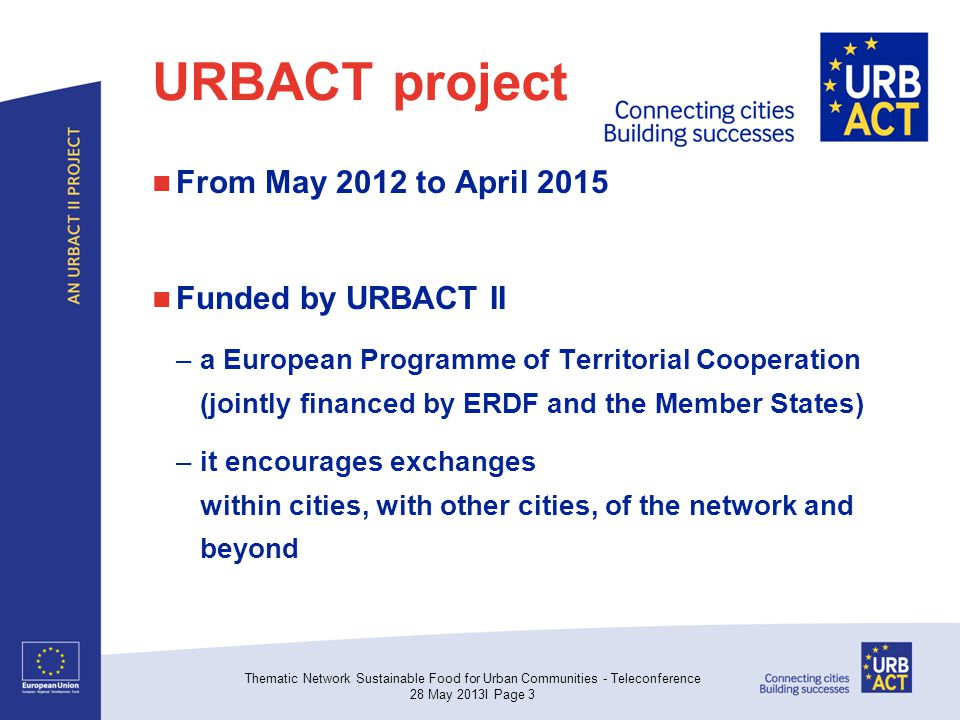 URBACT project From May 2012 to April 2015 Funded by URBACT II –a European Programme of Territorial Cooperation (jointly financed by ERDF and the Member States) –it encourages exchanges within cities, with other cities, of the network and beyond Thematic Network Sustainable Food for Urban Communities - Teleconference 28 May 2013I Page 3