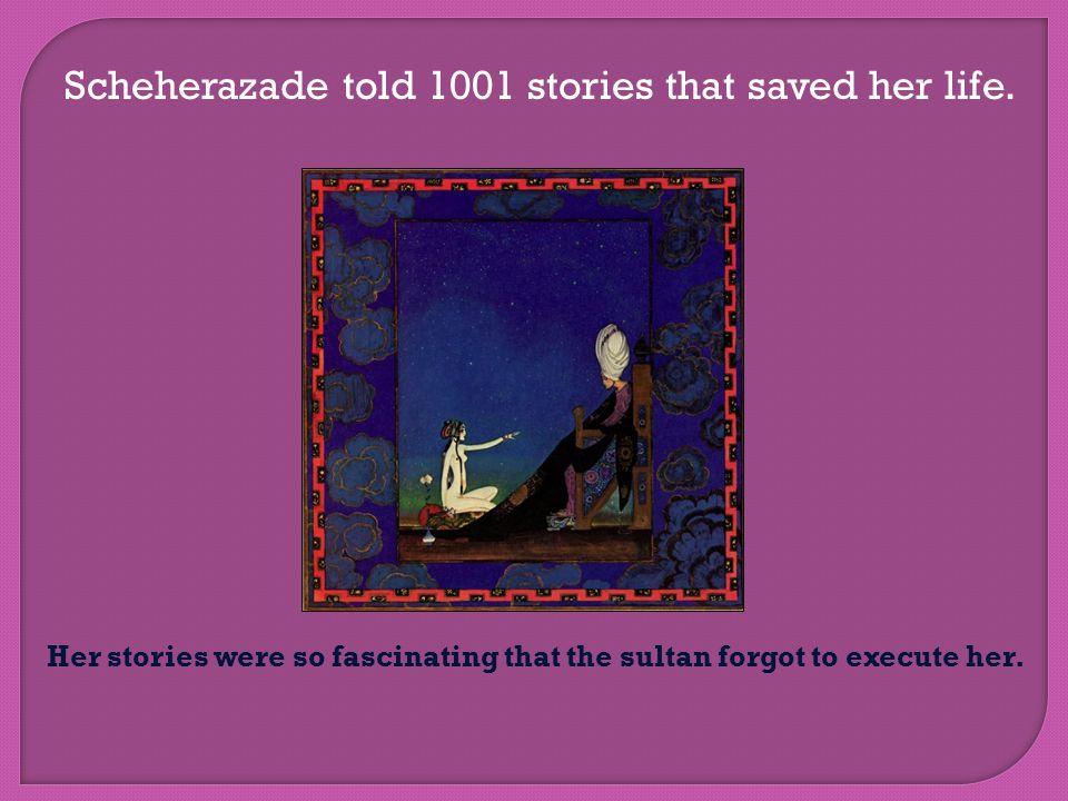 Scheherazade told 1001 stories that saved her life.