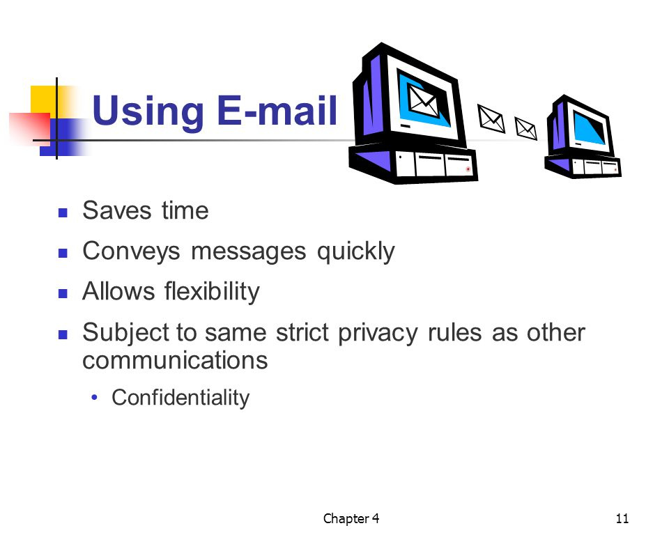 Chapter 411 Using E-mail Saves time Conveys messages quickly Allows flexibility Subject to same strict privacy rules as other communications Confident