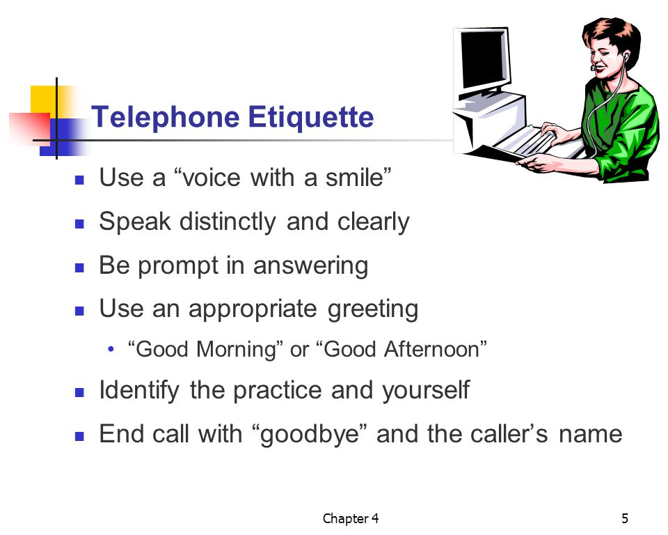 """Chapter 45 Telephone Etiquette Use a """"voice with a smile"""" Speak distinctly and clearly Be prompt in answering Use an appropriate greeting """"Good Mornin"""