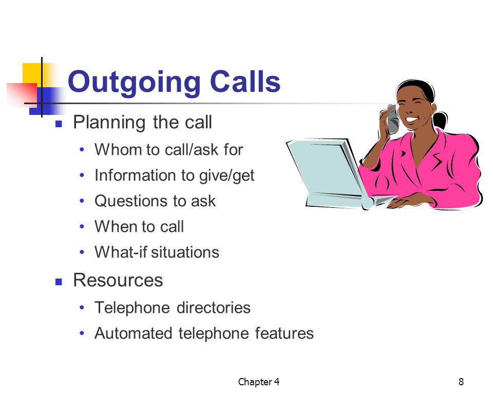 Chapter 48 Outgoing Calls Planning the call Whom to call/ask for Information to give/get Questions to ask When to call What-if situations Resources Te