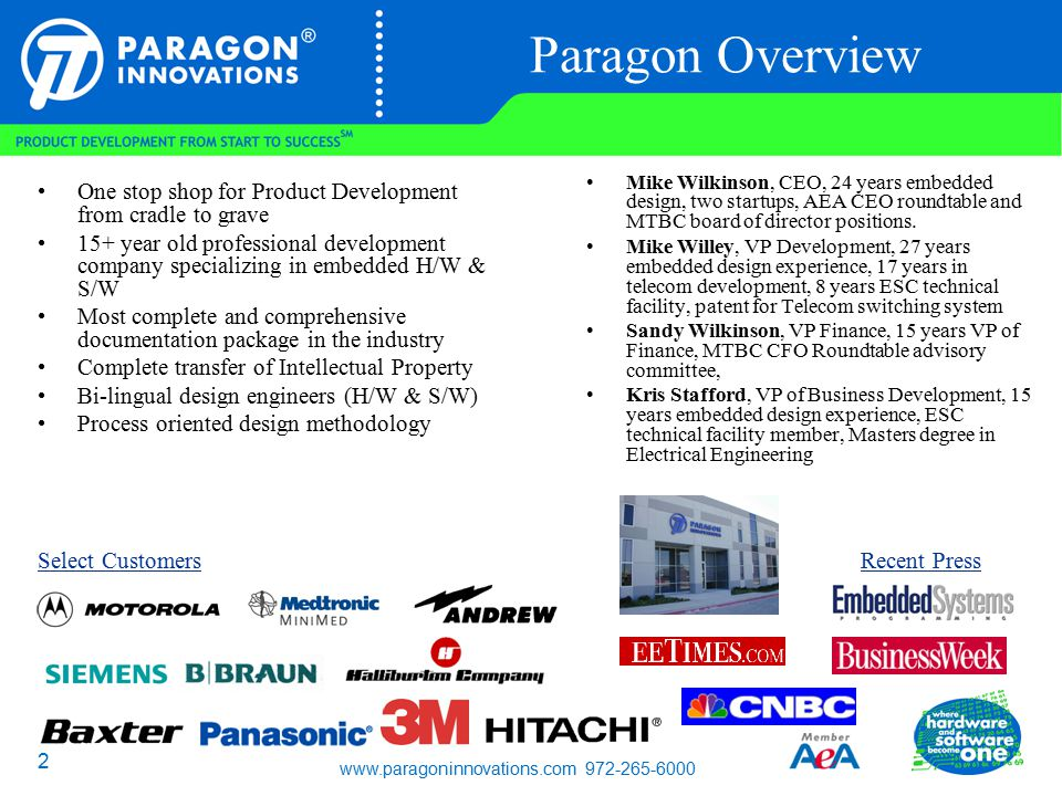 www.paragoninnovations.com 972-265-6000 2 Paragon Overview One stop shop for Product Development from cradle to grave 15+ year old professional development company specializing in embedded H/W & S/W Most complete and comprehensive documentation package in the industry Complete transfer of Intellectual Property Bi-lingual design engineers (H/W & S/W) Process oriented design methodology Mike Wilkinson, CEO, 24 years embedded design, two startups, AEA CEO roundtable and MTBC board of director positions.