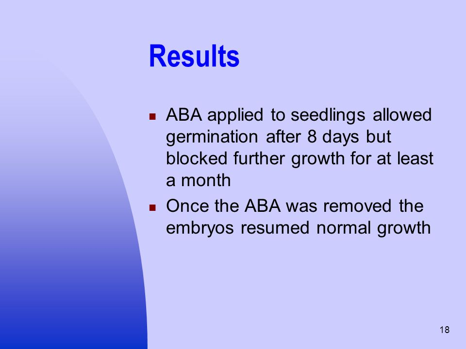 18 Results ABA applied to seedlings allowed germination after 8 days but blocked further growth for at least a month Once the ABA was removed the embr