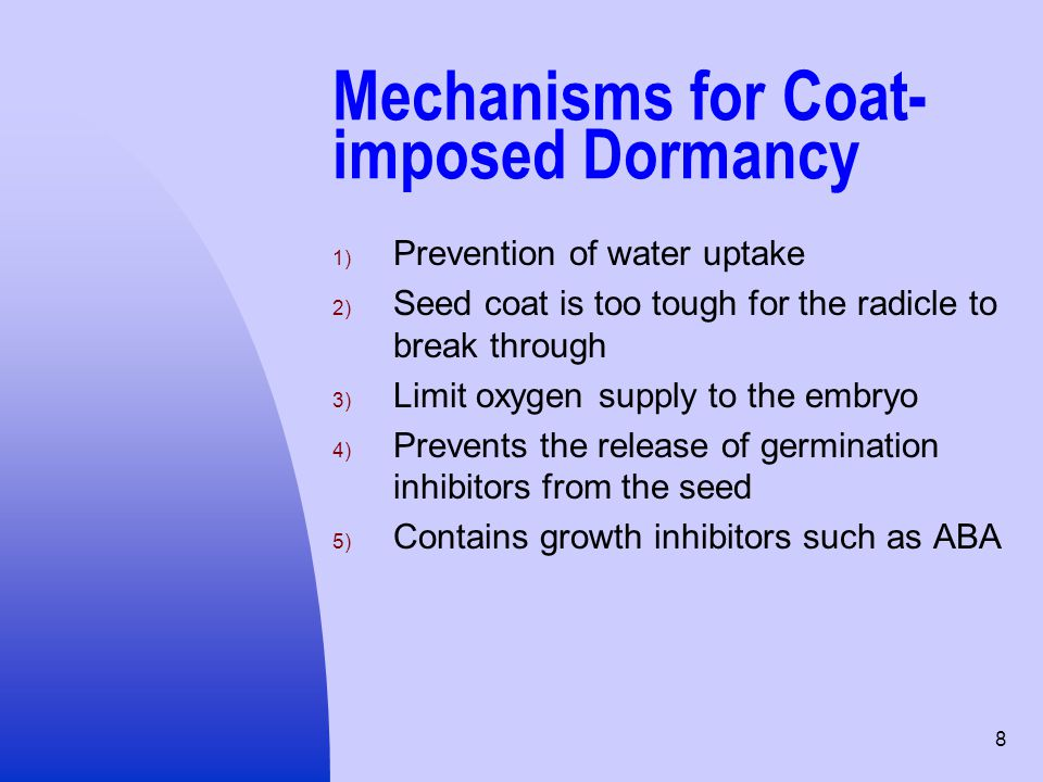 8 Mechanisms for Coat- imposed Dormancy 1) Prevention of water uptake 2) Seed coat is too tough for the radicle to break through 3) Limit oxygen suppl