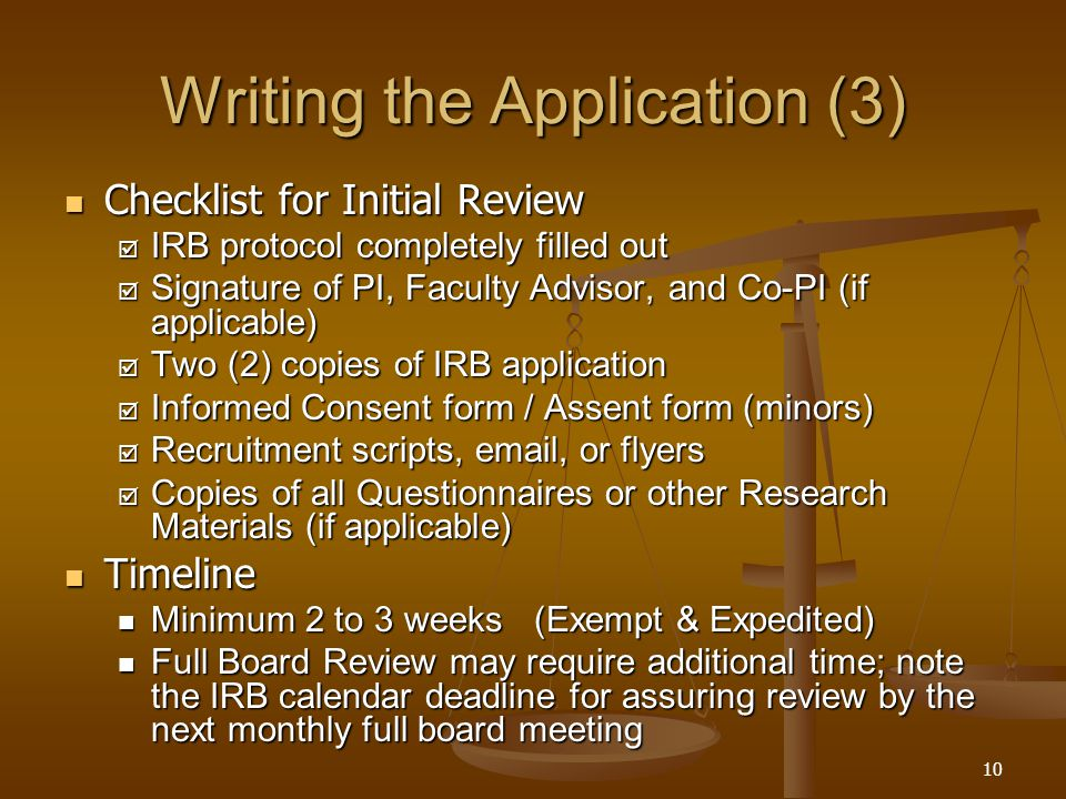 10 Writing the Application (3) Checklist for Initial Review Checklist for Initial Review  IRB protocol completely filled out  Signature of PI, Faculty Advisor, and Co-PI (if applicable)  Two (2) copies of IRB application  Informed Consent form / Assent form (minors)  Recruitment scripts, email, or flyers  Copies of all Questionnaires or other Research Materials (if applicable) Timeline Timeline Minimum 2 to 3 weeks (Exempt & Expedited) Minimum 2 to 3 weeks (Exempt & Expedited) Full Board Review may require additional time; note the IRB calendar deadline for assuring review by the next monthly full board meeting Full Board Review may require additional time; note the IRB calendar deadline for assuring review by the next monthly full board meeting