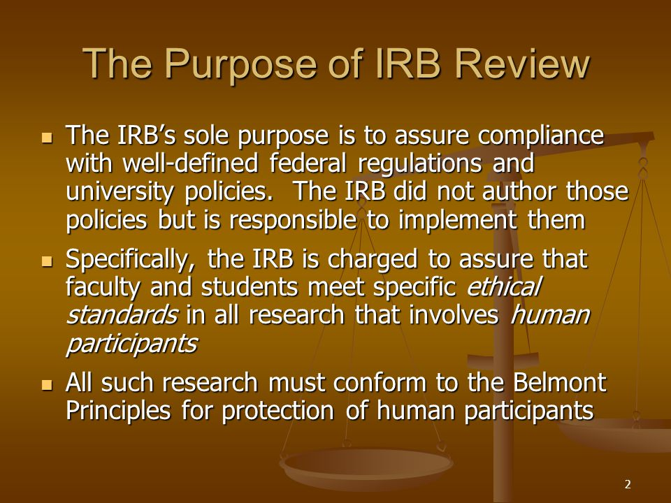 2 The Purpose of IRB Review The IRB's sole purpose is to assure compliance with well-defined federal regulations and university policies.
