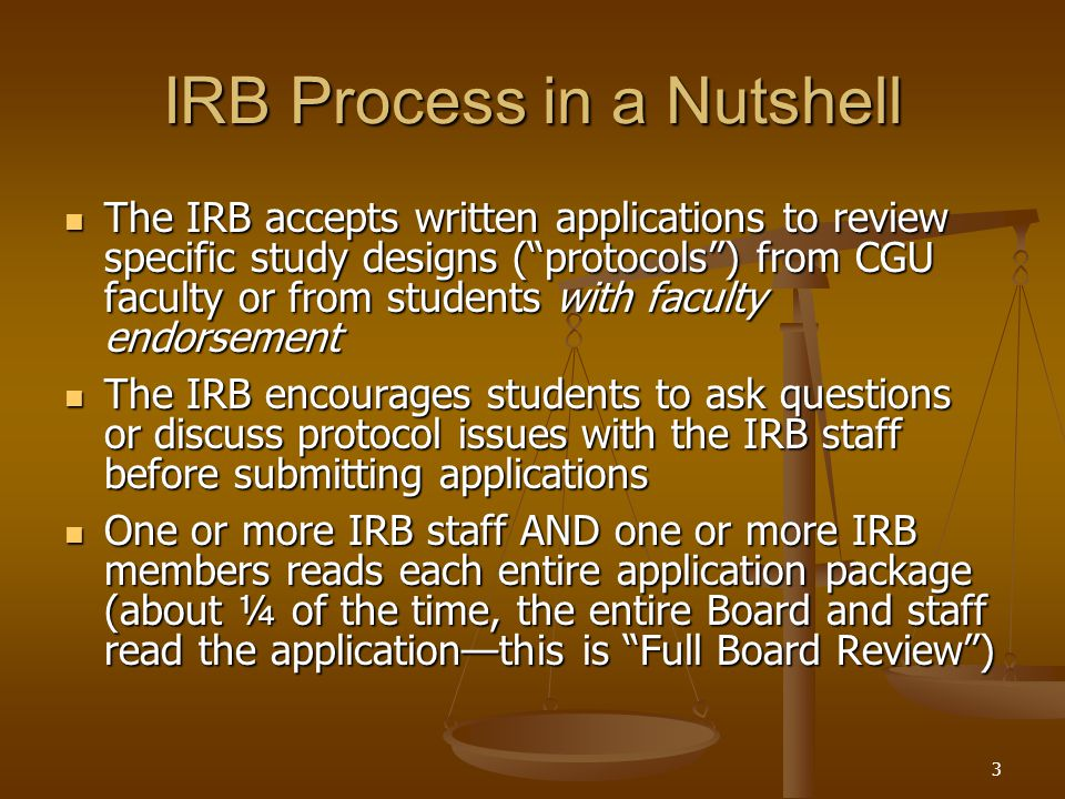 3 IRB Process in a Nutshell The IRB accepts written applications to review specific study designs ( protocols ) from CGU faculty or from students with faculty endorsement The IRB accepts written applications to review specific study designs ( protocols ) from CGU faculty or from students with faculty endorsement The IRB encourages students to ask questions or discuss protocol issues with the IRB staff before submitting applications The IRB encourages students to ask questions or discuss protocol issues with the IRB staff before submitting applications One or more IRB staff AND one or more IRB members reads each entire application package (about ¼ of the time, the entire Board and staff read the application—this is Full Board Review ) One or more IRB staff AND one or more IRB members reads each entire application package (about ¼ of the time, the entire Board and staff read the application—this is Full Board Review )