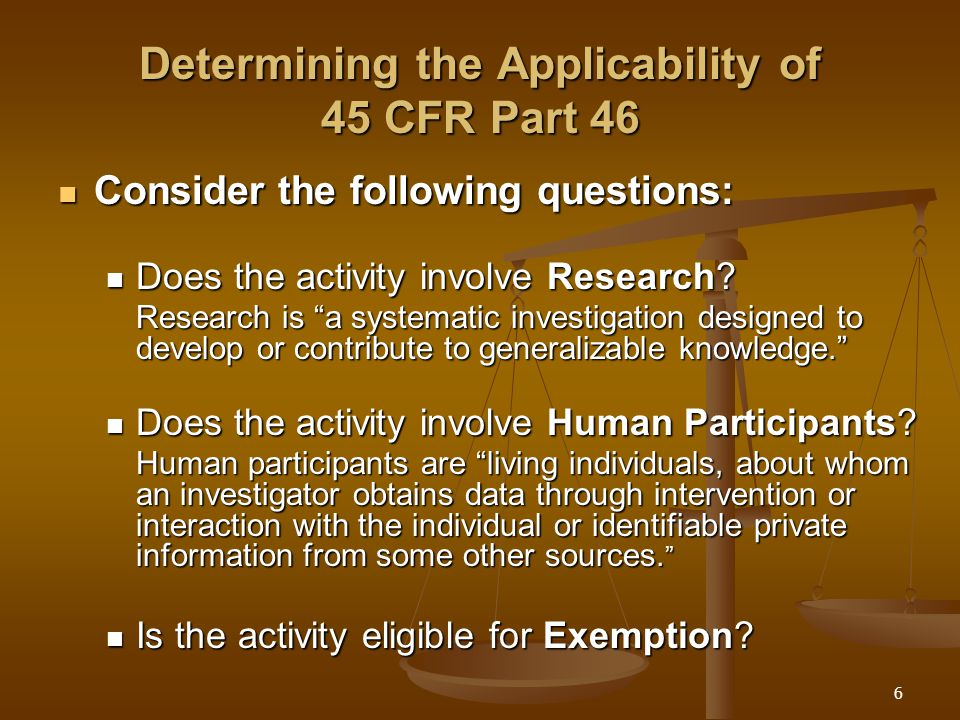 6 Determining the Applicability of 45 CFR Part 46 Consider the following questions: Consider the following questions: Does the activity involve Research.