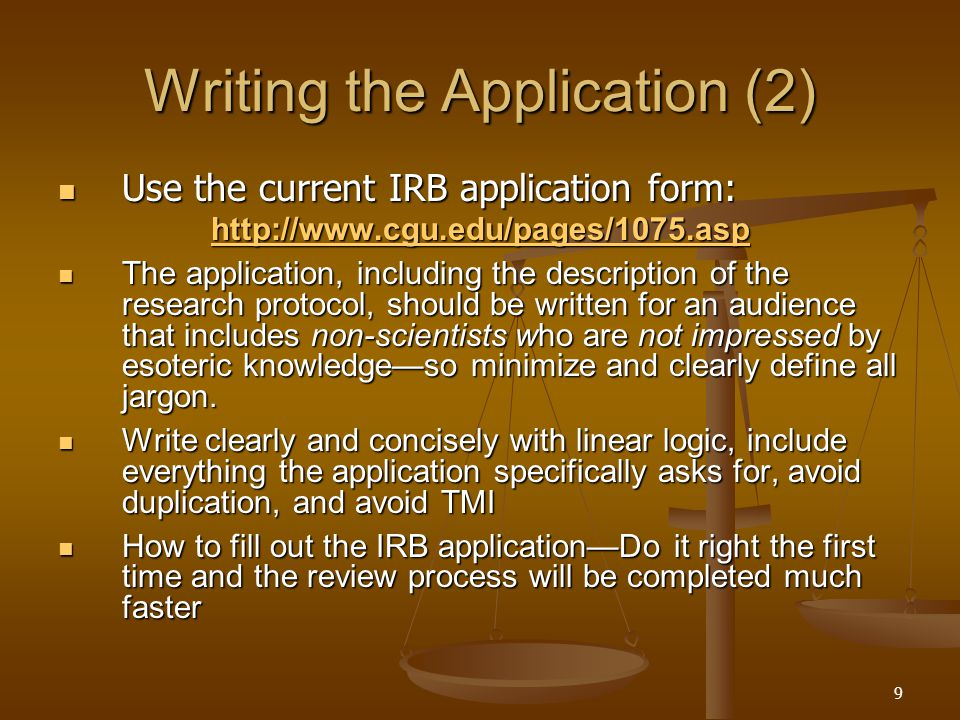 9 Writing the Application (2) Use the current IRB application form: Use the current IRB application form: http://www.cgu.edu/pages/1075.asp The application, including the description of the research protocol, should be written for an audience that includes non-scientists who are not impressed by esoteric knowledge—so minimize and clearly define all jargon.