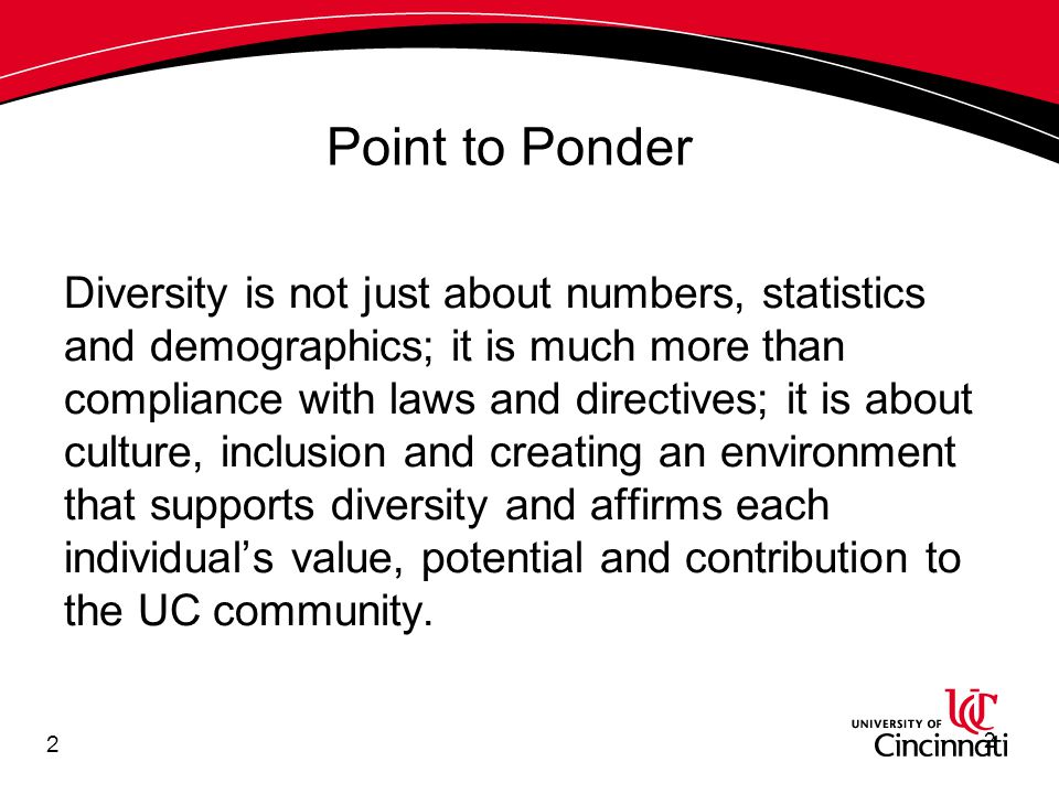 2 Diversity is not just about numbers, statistics and demographics; it is much more than compliance with laws and directives; it is about culture, inclusion and creating an environment that supports diversity and affirms each individual's value, potential and contribution to the UC community.