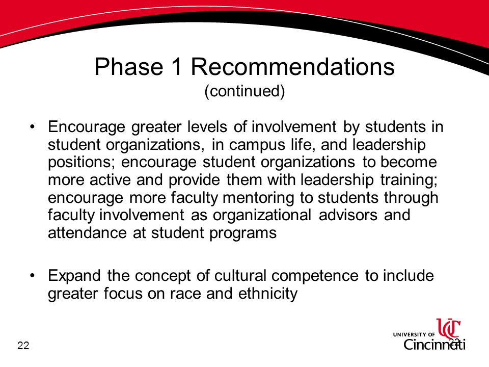 22 Phase 1 Recommendations (continued) Encourage greater levels of involvement by students in student organizations, in campus life, and leadership positions; encourage student organizations to become more active and provide them with leadership training; encourage more faculty mentoring to students through faculty involvement as organizational advisors and attendance at student programs Expand the concept of cultural competence to include greater focus on race and ethnicity 22