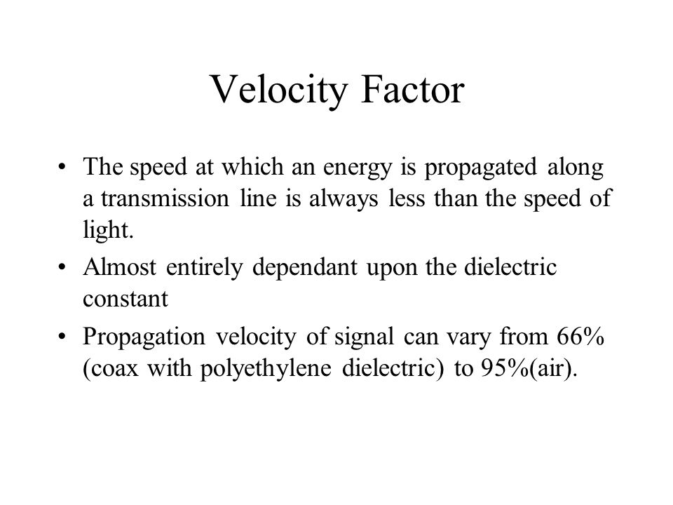 Velocity Factor The speed at which an energy is propagated along a transmission line is always less than the speed of light.