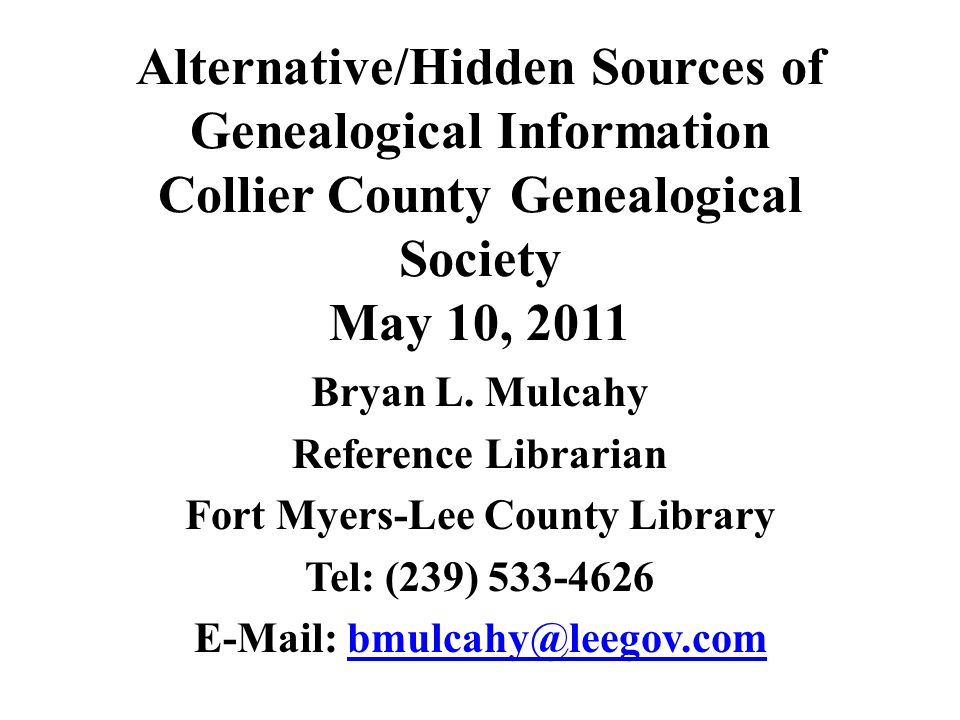 Alternative/Hidden Sources of Genealogical Information Collier County Genealogical Society May 10, 2011 Bryan L. Mulcahy Reference Librarian Fort Myer