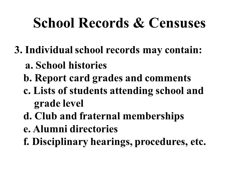 School Records & Censuses 3. Individual school records may contain: a. School histories b. Report card grades and comments c. Lists of students attend