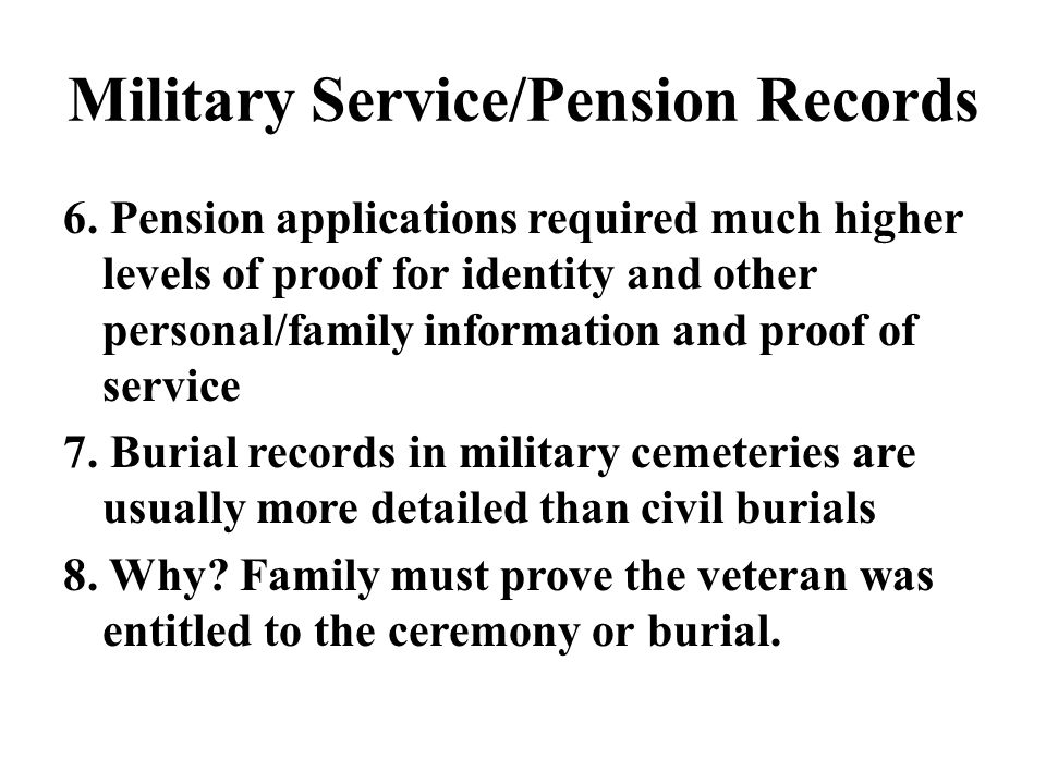 Military Service/Pension Records 6. Pension applications required much higher levels of proof for identity and other personal/family information and p
