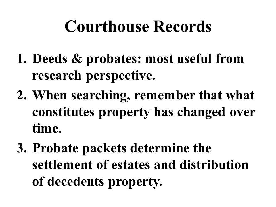 Courthouse Records 1.Deeds & probates: most useful from research perspective.