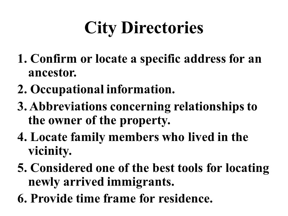City Directories 1. Confirm or locate a specific address for an ancestor. 2. Occupational information. 3. Abbreviations concerning relationships to th
