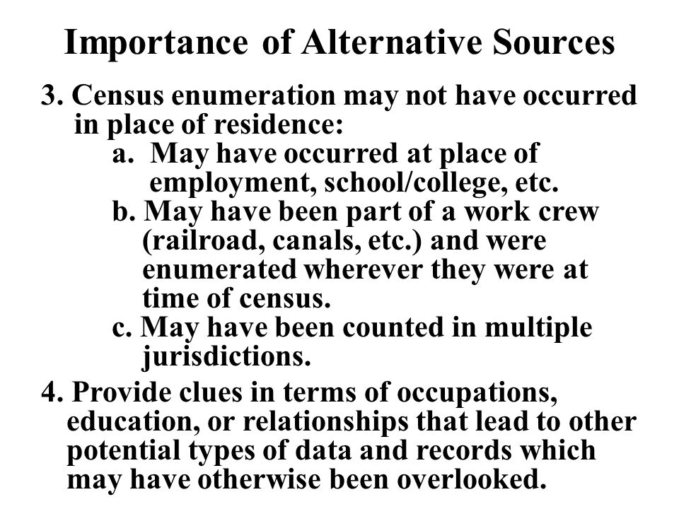 Importance of Alternative Sources 3. Census enumeration may not have occurred in place of residence: a. May have occurred at place of employment, scho