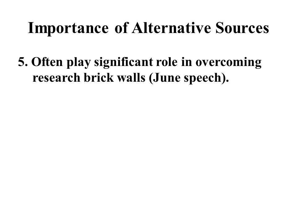 Importance of Alternative Sources 5. Often play significant role in overcoming research brick walls (June speech).