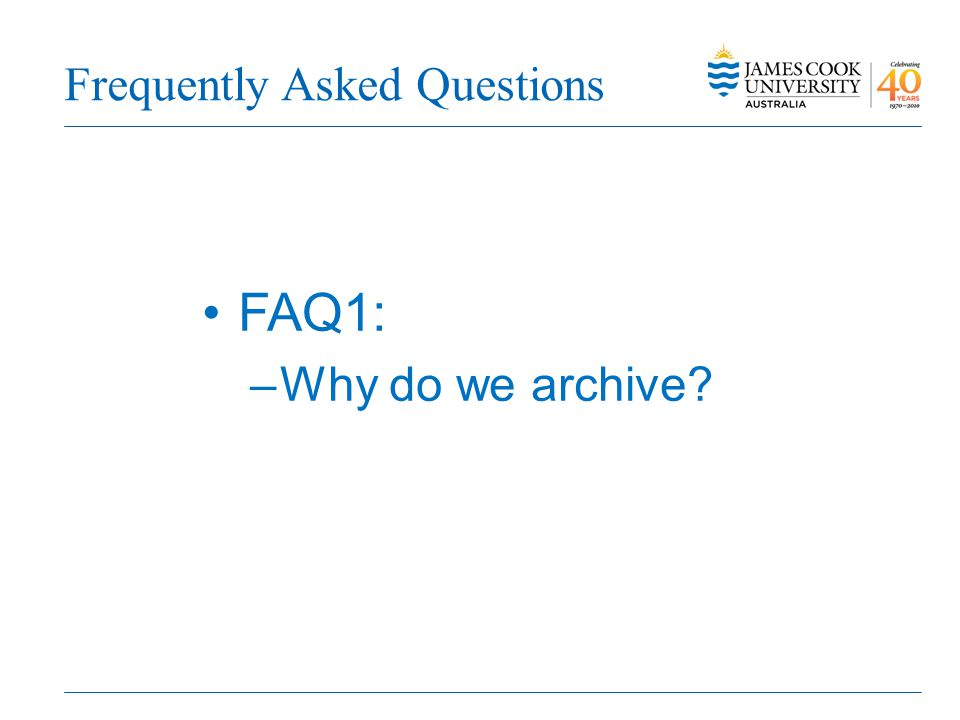 Frequently Asked Questions FAQ1: –Why do we archive?