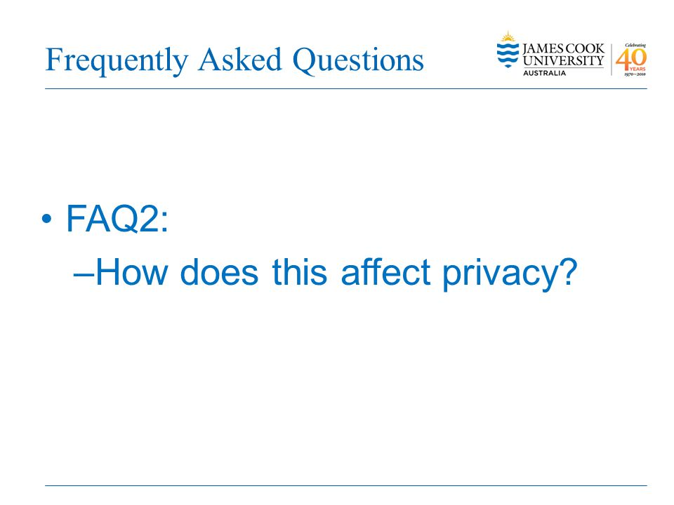 Frequently Asked Questions FAQ2: –How does this affect privacy?