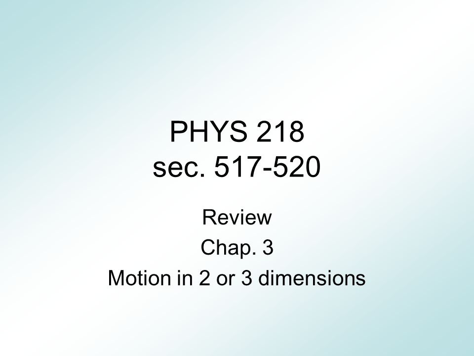 PHYS 218 sec. 517-520 Review Chap. 3 Motion in 2 or 3 dimensions