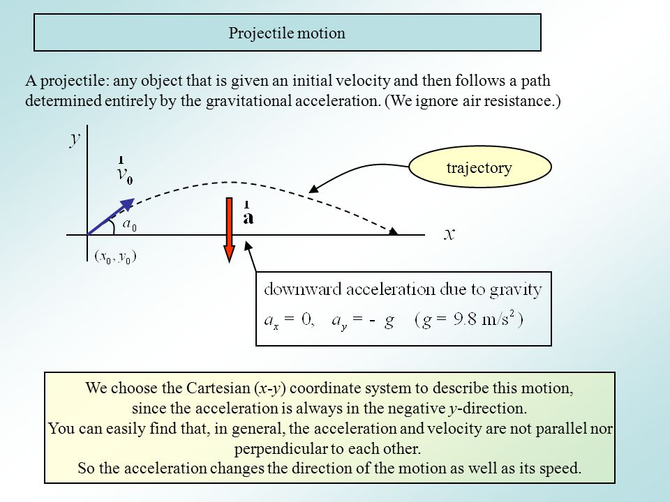 Projectile motion A projectile: any object that is given an initial velocity and then follows a path determined entirely by the gravitational acceleration.