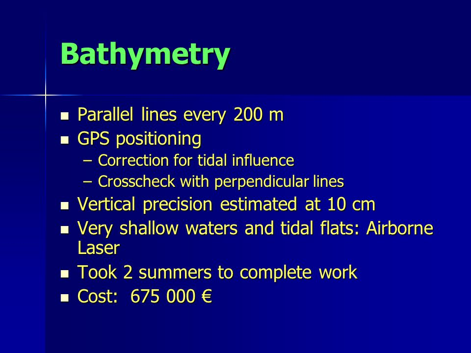 Bathymetry Parallel lines every 200 m Parallel lines every 200 m GPS positioning GPS positioning –Correction for tidal influence –Crosscheck with perpendicular lines Vertical precision estimated at 10 cm Vertical precision estimated at 10 cm Very shallow waters and tidal flats: Airborne Laser Very shallow waters and tidal flats: Airborne Laser Took 2 summers to complete work Took 2 summers to complete work Cost: 675 000 € Cost: 675 000 €