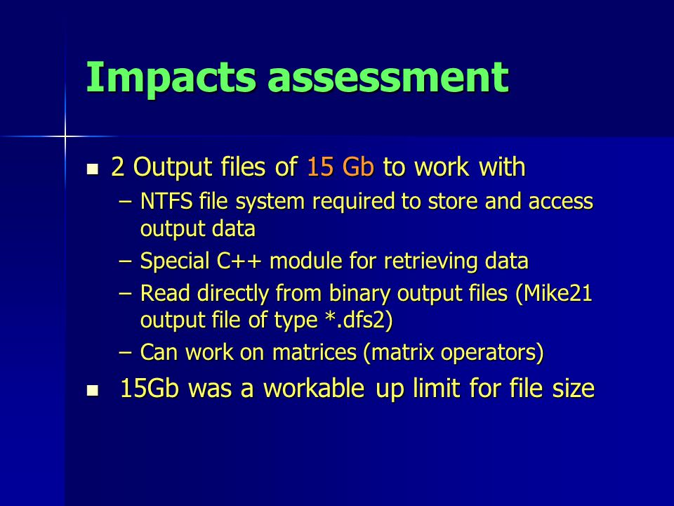 Impacts assessment 2 Output files of 15 Gb to work with 2 Output files of 15 Gb to work with –NTFS file system required to store and access output data –Special C++ module for retrieving data –Read directly from binary output files (Mike21 output file of type *.dfs2) –Can work on matrices (matrix operators) 15Gb was a workable up limit for file size 15Gb was a workable up limit for file size