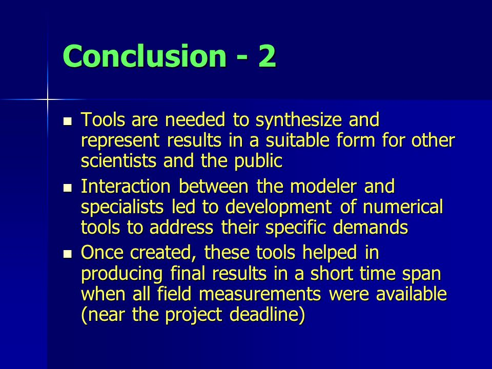 Conclusion - 2 Tools are needed to synthesize and represent results in a suitable form for other scientists and the public Tools are needed to synthesize and represent results in a suitable form for other scientists and the public Interaction between the modeler and specialists led to development of numerical tools to address their specific demands Interaction between the modeler and specialists led to development of numerical tools to address their specific demands Once created, these tools helped in producing final results in a short time span when all field measurements were available (near the project deadline) Once created, these tools helped in producing final results in a short time span when all field measurements were available (near the project deadline)
