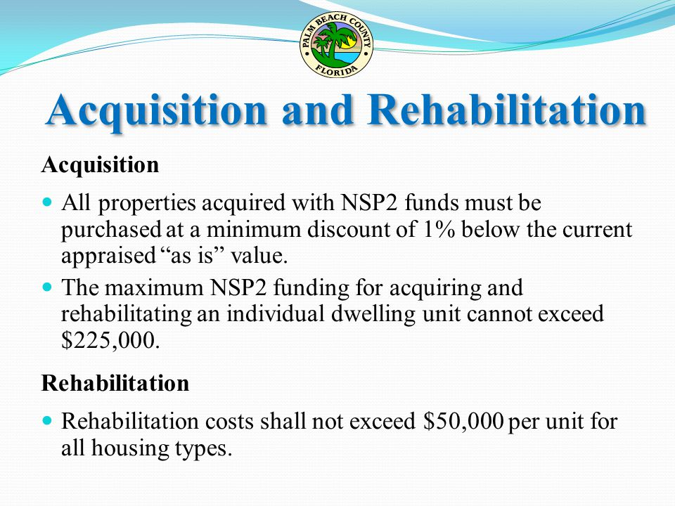 Acquisition and Rehabilitation Acquisition All properties acquired with NSP2 funds must be purchased at a minimum discount of 1% below the current app