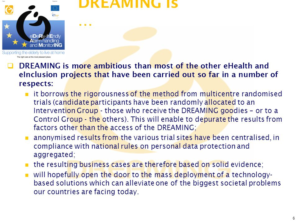 6  DREAMING is more ambitious than most of the other eHealth and eInclusion projects that have been carried out so far in a number of respects: it borrows the rigorousness of the method from multicentre randomised trials (candidate participants have been randomly allocated to an Intervention Group - those who receive the DREAMING goodies – or to a Control Group - the others).