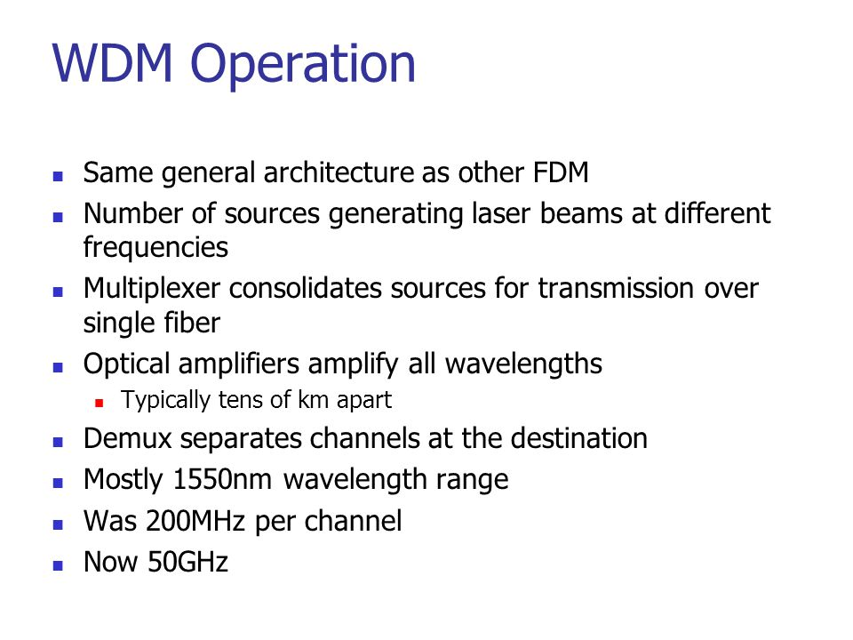 WDM Operation Same general architecture as other FDM Number of sources generating laser beams at different frequencies Multiplexer consolidates source