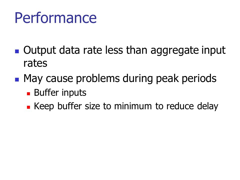 Performance Output data rate less than aggregate input rates May cause problems during peak periods Buffer inputs Keep buffer size to minimum to reduc