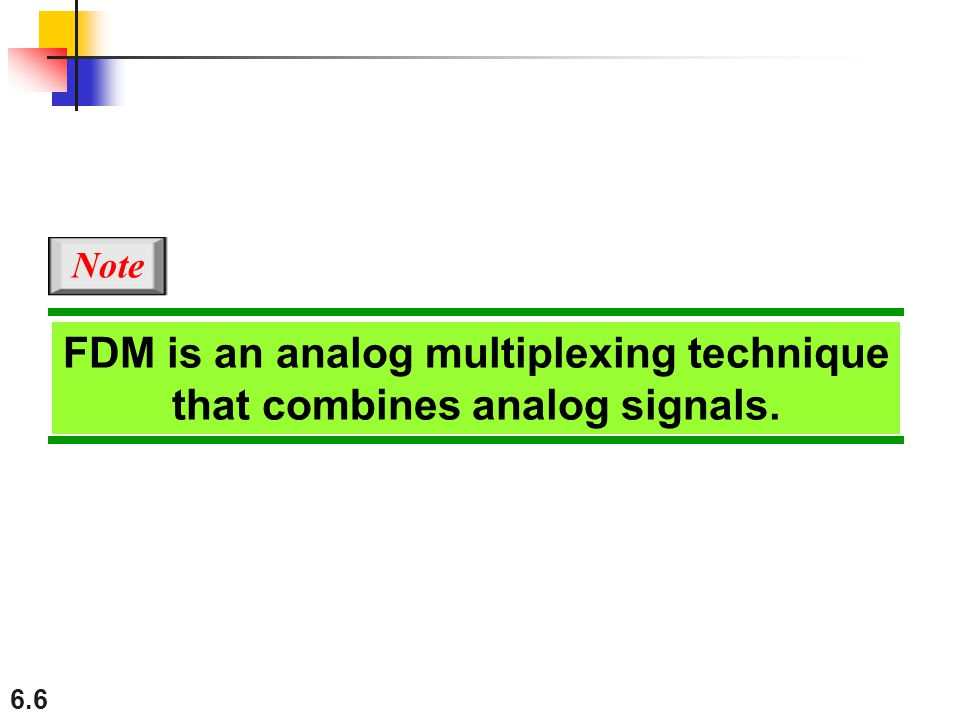 6.6 FDM is an analog multiplexing technique that combines analog signals. Note