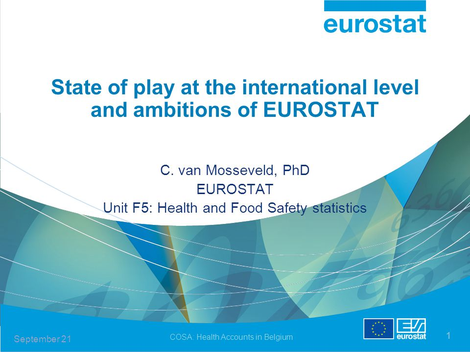 September 21 COSA: Health Accounts in Belgium 1 State of play at the international level and ambitions of EUROSTAT C. van Mosseveld, PhD EUROSTAT Unit