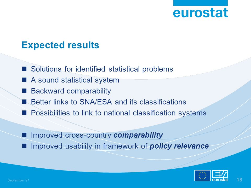 September 21 18 Expected results Solutions for identified statistical problems A sound statistical system Backward comparability Better links to SNA/ESA and its classifications Possibilities to link to national classification systems Improved cross-country comparability Improved usability in framework of policy relevance