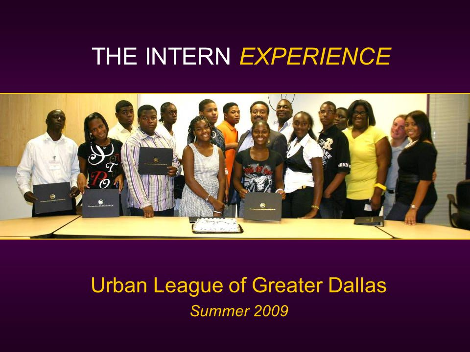 Urban League of Greater Dallas Summer 2009 THE INTERN EXPERIENCE