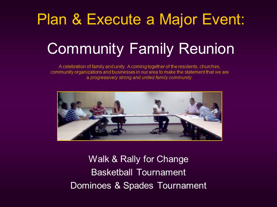 Walk & Rally for Change Basketball Tournament Dominoes & Spades Tournament Plan & Execute a Major Event: Community Family Reunion A celebration of family and unity.