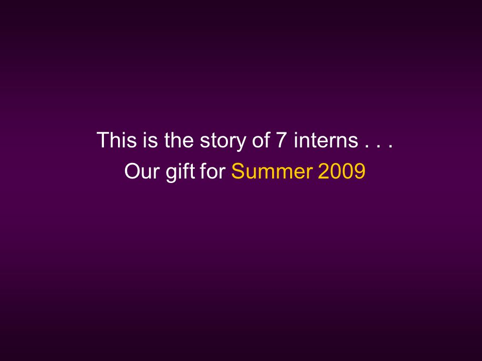 This is the story of 7 interns... Our gift for Summer 2009