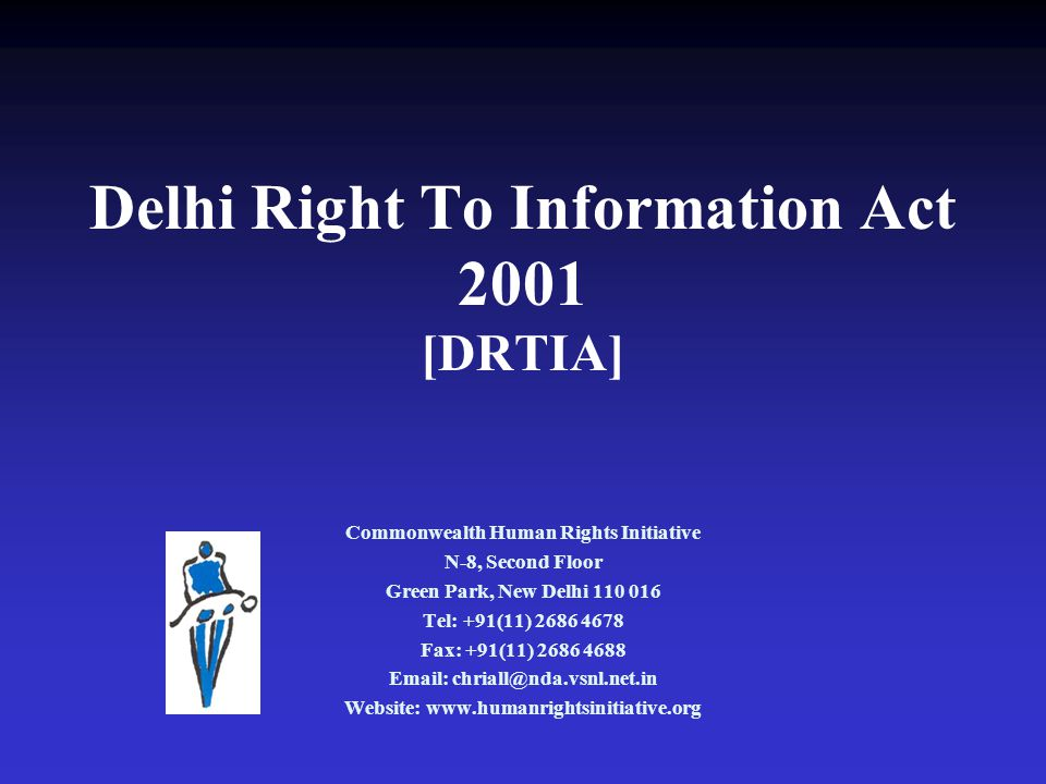 Delhi Right To Information Act 2001 [DRTIA] Commonwealth Human Rights Initiative N-8, Second Floor Green Park, New Delhi 110 016 Tel: +91(11) 2686 4678 Fax: +91(11) 2686 4688 Email: chriall@nda.vsnl.net.in Website: www.humanrightsinitiative.org