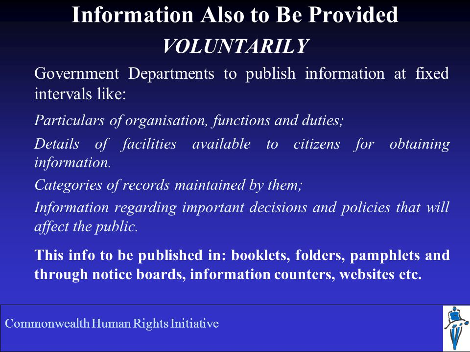 Information Also to Be Provided VOLUNTARILY Government Departments to publish information at fixed intervals like: Particulars of organisation, functions and duties; Details of facilities available to citizens for obtaining information.