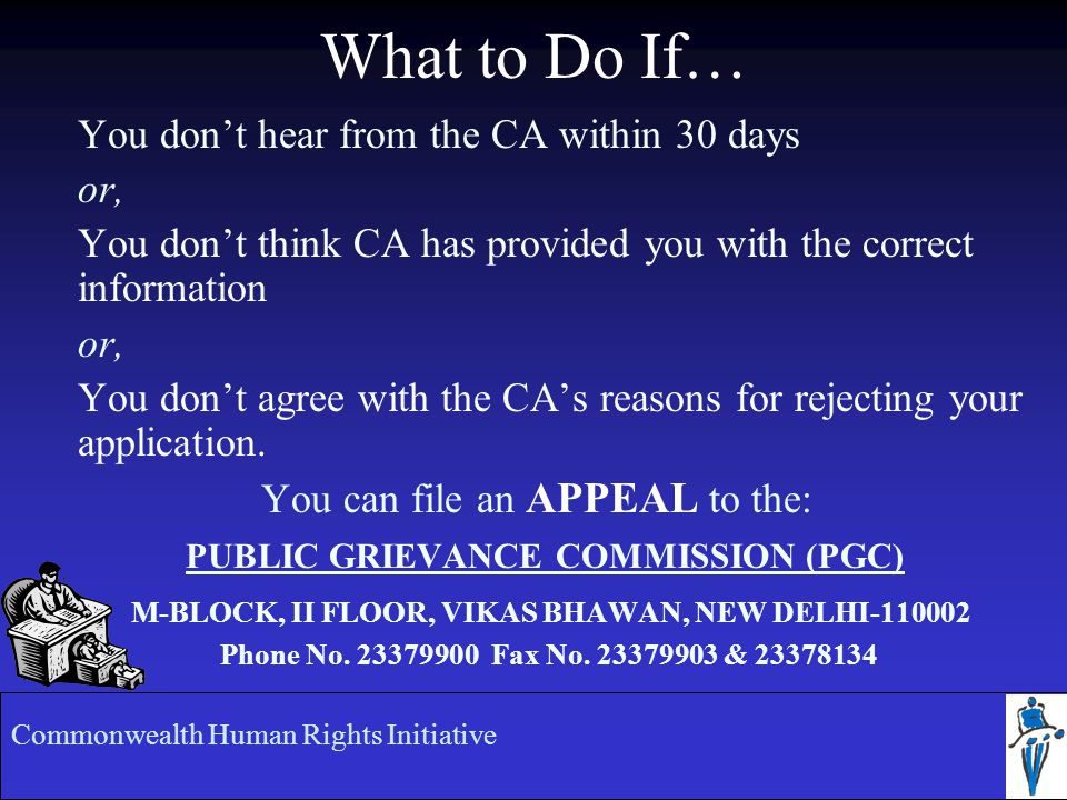 What to Do If… You don't hear from the CA within 30 days or, You don't think CA has provided you with the correct information or, You don't agree with the CA's reasons for rejecting your application.