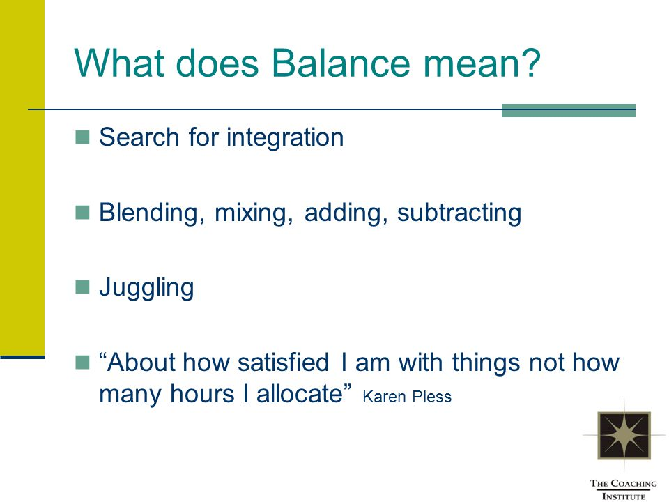 "What does Balance mean? Search for integration Blending, mixing, adding, subtracting Juggling ""About how satisfied I am with things not how many hours"