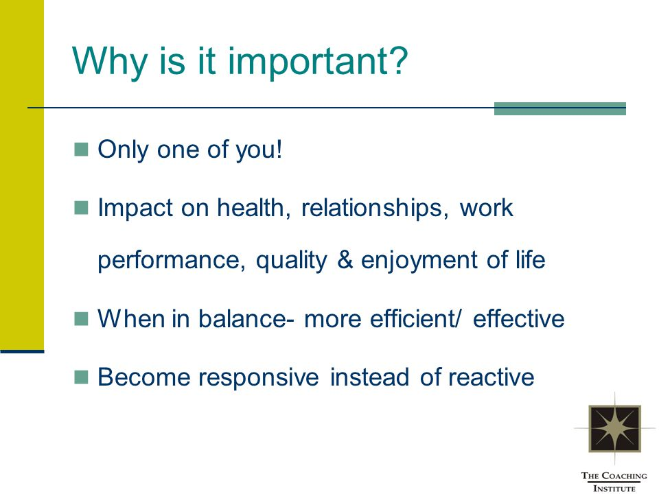 Why is it important? Only one of you! Impact on health, relationships, work performance, quality & enjoyment of life When in balance- more efficient/